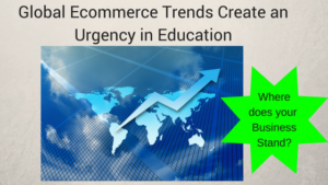 Global Ecommerce Trends Create Urgency In Education Worksmarter4yourfuture Business Education Continuing Education