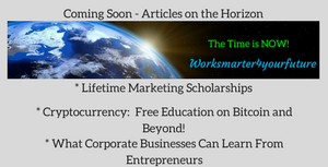 Worksmarter4yourfuture Coming Soon Articles on the Horizon Lifetime Scholoarships Cryptocurrency Bitcoin Corporate Businesses Entrepereneurs